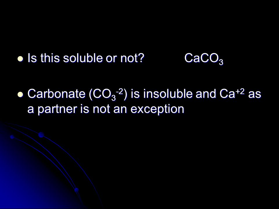 Is this soluble or not?CaCO 3 Is this soluble or not?CaCO 3 Carbonate (CO 3 -2 ) is insoluble and Ca +2 as a partner is not an exception Carbonate (CO
