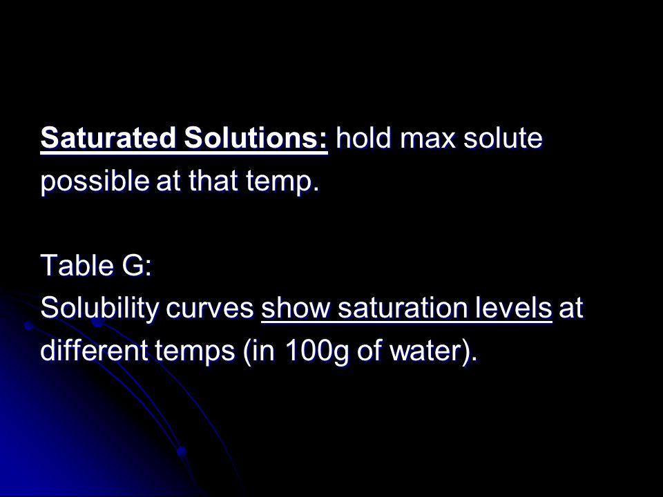 Saturated Solutions: hold max solute possible at that temp. Table G: Solubility curves show saturation levels at different temps (in 100g of water).