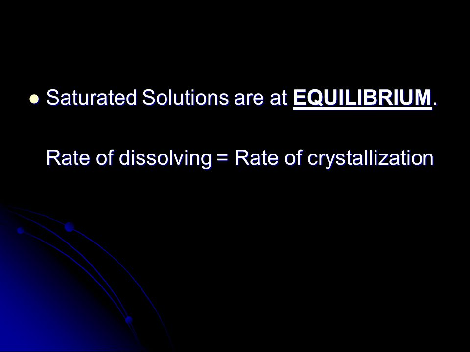 Saturated Solutions are at EQUILIBRIUM. Saturated Solutions are at EQUILIBRIUM. Rate of dissolving = Rate of crystallization