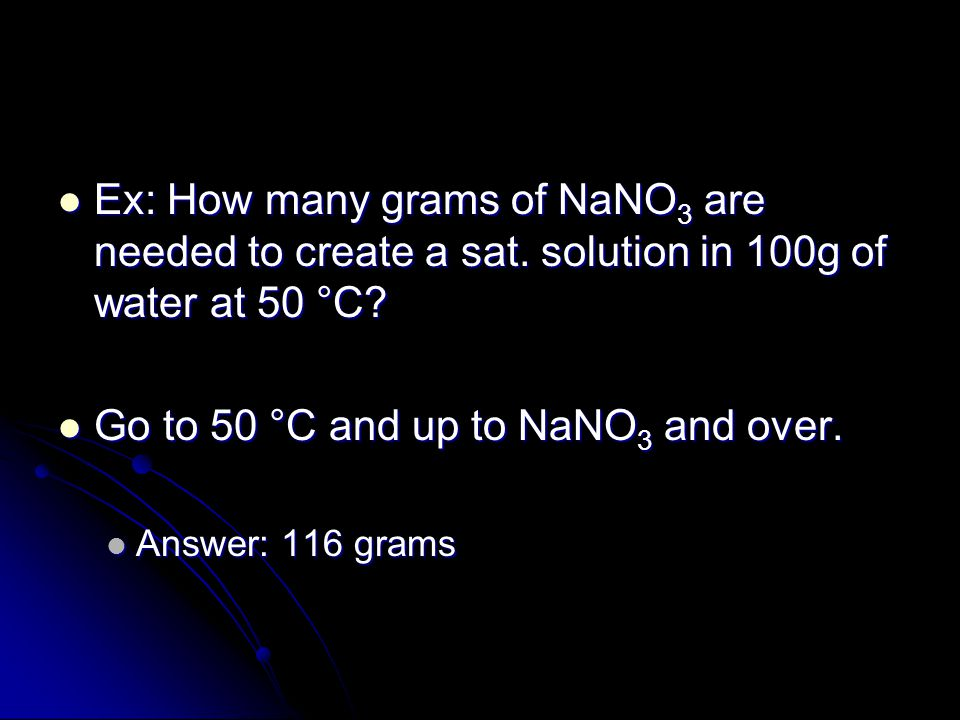 Ex: How many grams of NaNO 3 are needed to create a sat. solution in 100g of water at 50 °C? Ex: How many grams of NaNO 3 are needed to create a sat.