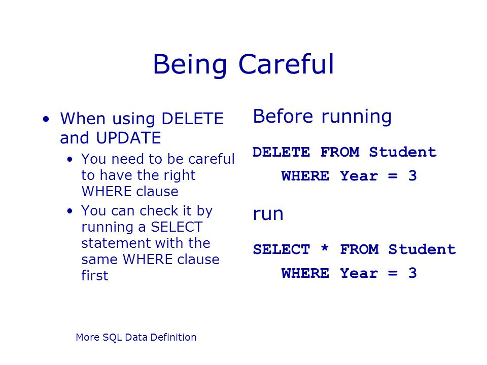 More SQL Data Definition Being Careful When using DELETE and UPDATE You need to be careful to have the right WHERE clause You can check it by running