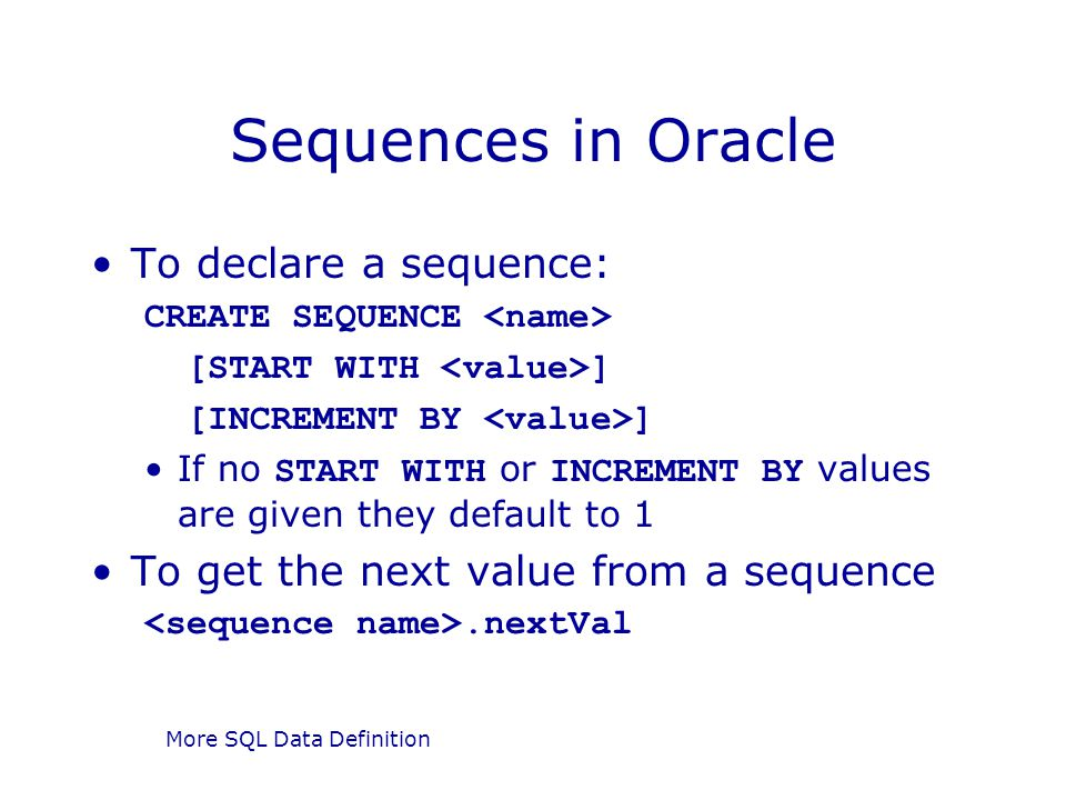 More SQL Data Definition Sequences in Oracle To declare a sequence: CREATE SEQUENCE [START WITH ] [INCREMENT BY ] If no START WITH or INCREMENT BY val