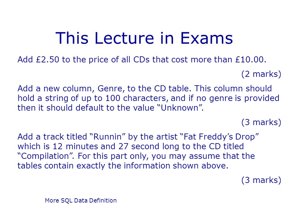 More SQL Data Definition This Lecture in Exams Add £2.50 to the price of all CDs that cost more than £10.00. (2 marks) Add a new column, Genre, to the