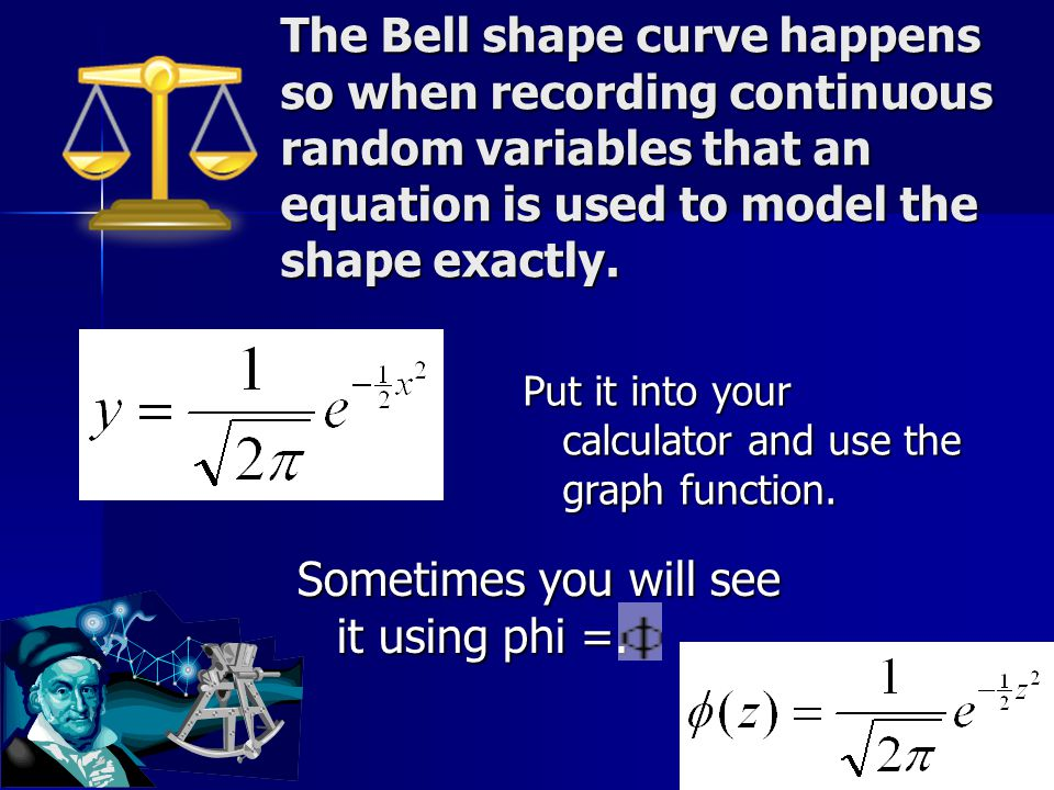 The Bell shape curve happens so when recording continuous random variables that an equation is used to model the shape exactly. Put it into your calcu