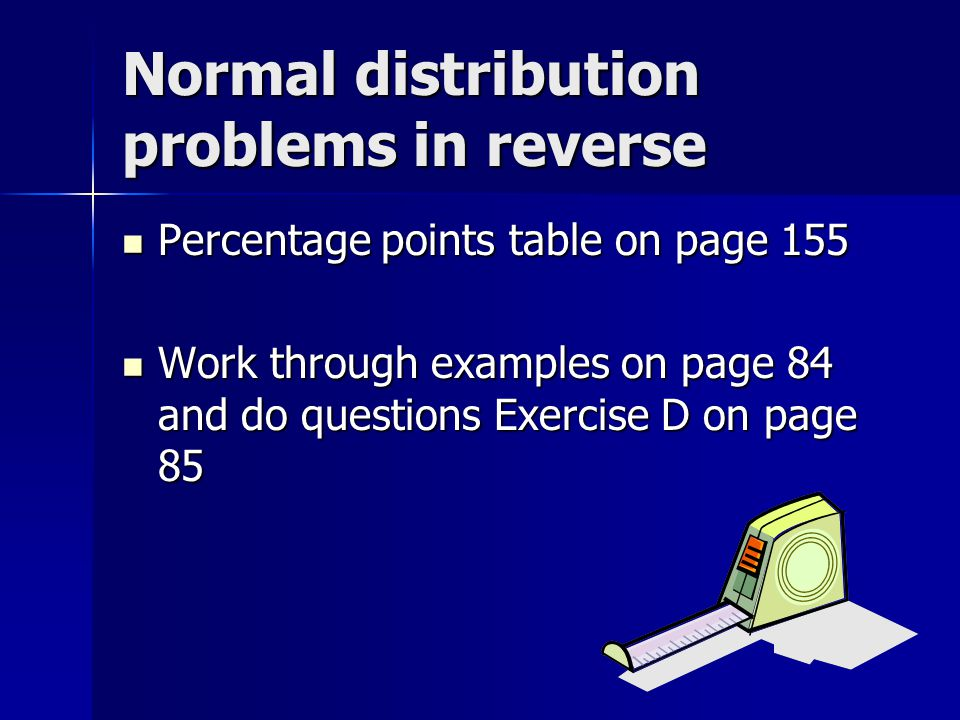 Normal distribution problems in reverse Percentage points table on page 155 Percentage points table on page 155 Work through examples on page 84 and d