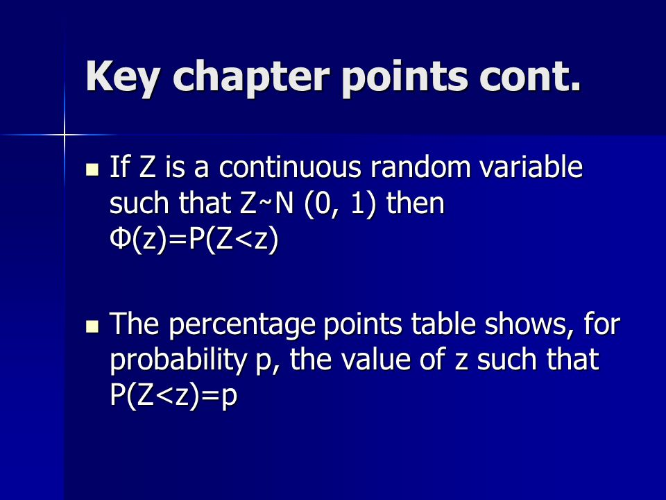 Key chapter points cont. If Z is a continuous random variable such that Z ̴ N (0, 1) then Φ(z)=P(Z<z) If Z is a continuous random variable such that Z