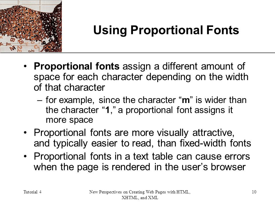 XP Tutorial 4New Perspectives on Creating Web Pages with HTML, XHTML, and XML 10 Using Proportional Fonts Proportional fonts assign a different amount of space for each character depending on the width of that character –for example, since the character m is wider than the character 1, a proportional font assigns it more space Proportional fonts are more visually attractive, and typically easier to read, than fixed-width fonts Proportional fonts in a text table can cause errors when the page is rendered in the users browser