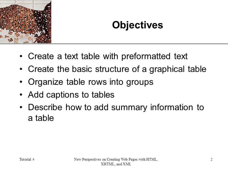 XP Tutorial 4New Perspectives on Creating Web Pages with HTML, XHTML, and XML 2 Objectives Create a text table with preformatted text Create the basic structure of a graphical table Organize table rows into groups Add captions to tables Describe how to add summary information to a table