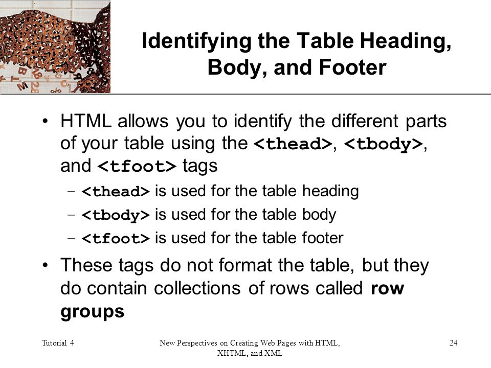 XP Tutorial 4New Perspectives on Creating Web Pages with HTML, XHTML, and XML 24 Identifying the Table Heading, Body, and Footer HTML allows you to identify the different parts of your table using the,, and tags – is used for the table heading – is used for the table body – is used for the table footer These tags do not format the table, but they do contain collections of rows called row groups