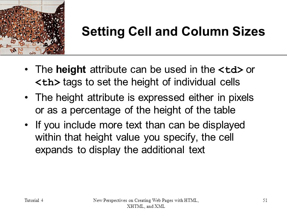 XP Tutorial 4New Perspectives on Creating Web Pages with HTML, XHTML, and XML 51 Setting Cell and Column Sizes The height attribute can be used in the or tags to set the height of individual cells The height attribute is expressed either in pixels or as a percentage of the height of the table If you include more text than can be displayed within that height value you specify, the cell expands to display the additional text