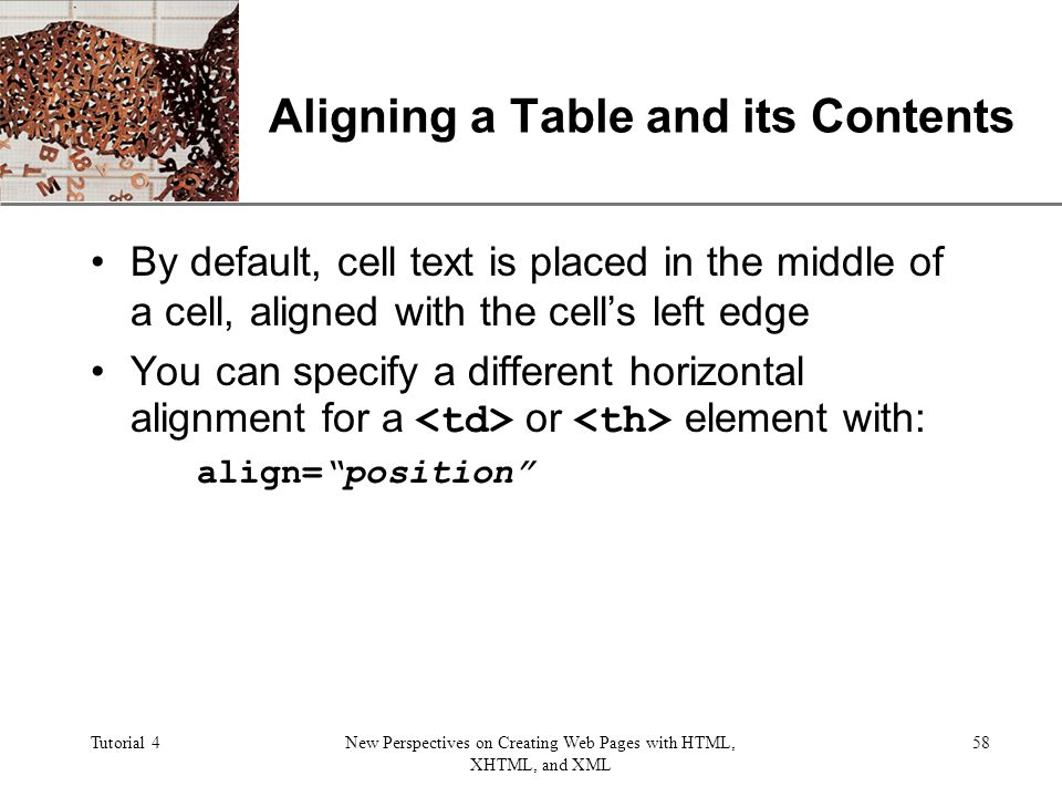 XP Tutorial 4New Perspectives on Creating Web Pages with HTML, XHTML, and XML 58 Aligning a Table and its Contents By default, cell text is placed in the middle of a cell, aligned with the cells left edge You can specify a different horizontal alignment for a or element with: align=position