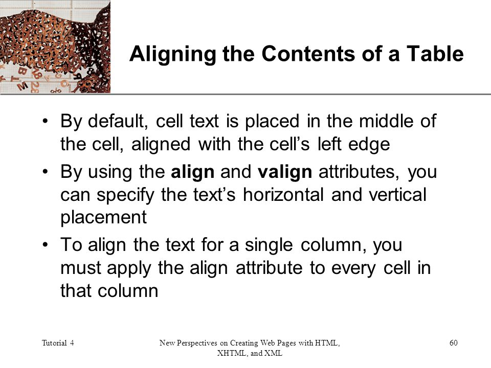 XP Tutorial 4New Perspectives on Creating Web Pages with HTML, XHTML, and XML 60 Aligning the Contents of a Table By default, cell text is placed in the middle of the cell, aligned with the cells left edge By using the align and valign attributes, you can specify the texts horizontal and vertical placement To align the text for a single column, you must apply the align attribute to every cell in that column
