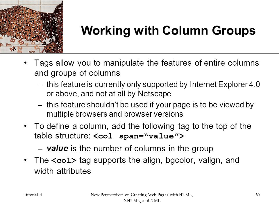 XP Tutorial 4New Perspectives on Creating Web Pages with HTML, XHTML, and XML 65 Working with Column Groups Tags allow you to manipulate the features of entire columns and groups of columns –this feature is currently only supported by Internet Explorer 4.0 or above, and not at all by Netscape –this feature shouldnt be used if your page is to be viewed by multiple browsers and browser versions To define a column, add the following tag to the top of the table structure: –value is the number of columns in the group The tag supports the align, bgcolor, valign, and width attributes