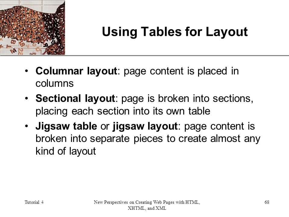 XP Tutorial 4New Perspectives on Creating Web Pages with HTML, XHTML, and XML 68 Using Tables for Layout Columnar layout: page content is placed in columns Sectional layout: page is broken into sections, placing each section into its own table Jigsaw table or jigsaw layout: page content is broken into separate pieces to create almost any kind of layout