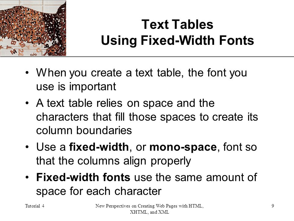XP Tutorial 4New Perspectives on Creating Web Pages with HTML, XHTML, and XML 9 Text Tables Using Fixed-Width Fonts When you create a text table, the font you use is important A text table relies on space and the characters that fill those spaces to create its column boundaries Use a fixed-width, or mono-space, font so that the columns align properly Fixed-width fonts use the same amount of space for each character
