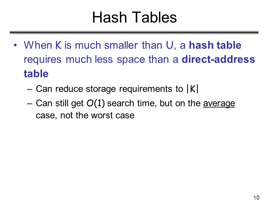 10 Hash Tables When K is much smaller than U, a hash table requires much less space than a direct-address table –Can reduce storage requirements to |K