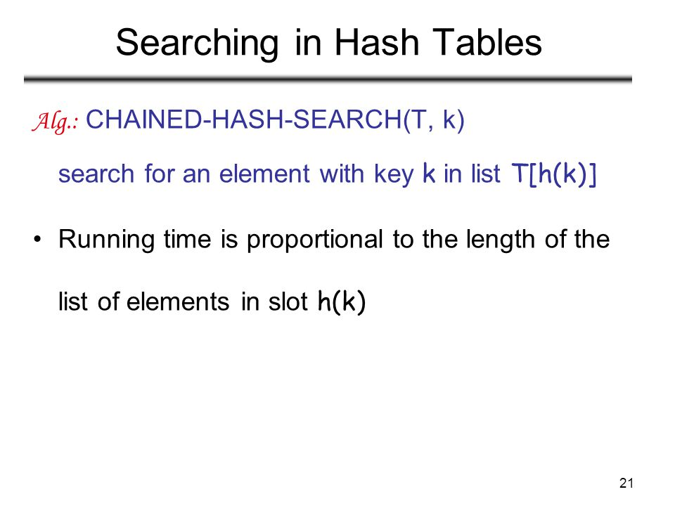 21 Searching in Hash Tables Alg.: CHAINED-HASH-SEARCH(T, k) search for an element with key k in list T[h(k)] Running time is proportional to the lengt