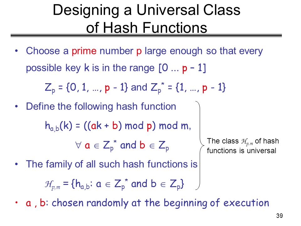 39 Designing a Universal Class of Hash Functions Choose a prime number p large enough so that every possible key k is in the range [0... p – 1] Z p =