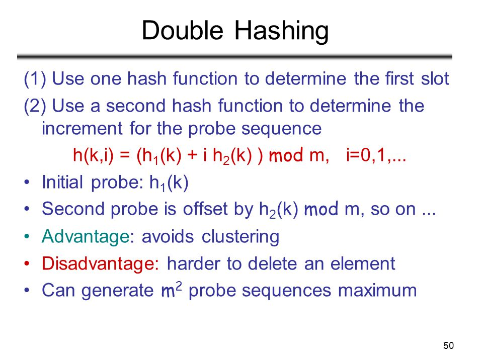 50 Double Hashing (1) Use one hash function to determine the first slot (2) Use a second hash function to determine the increment for the probe sequen
