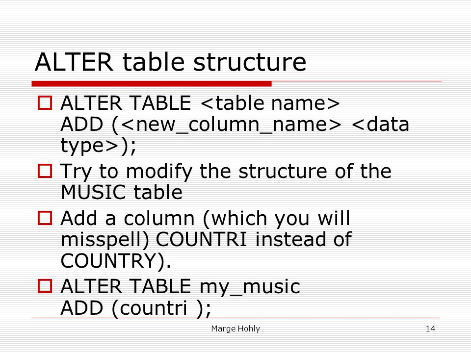 Marge Hohly14 ALTER table structure ALTER TABLE ADD ( ); Try to modify the structure of the MUSIC table Add a column (which you will misspell) COUNTRI