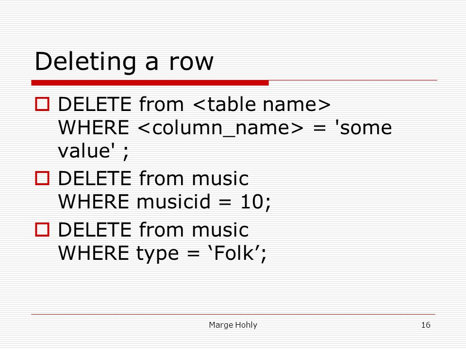 Marge Hohly16 Deleting a row DELETE from WHERE = 'some value' ; DELETE from music WHERE musicid = 10; DELETE from music WHERE type = Folk;