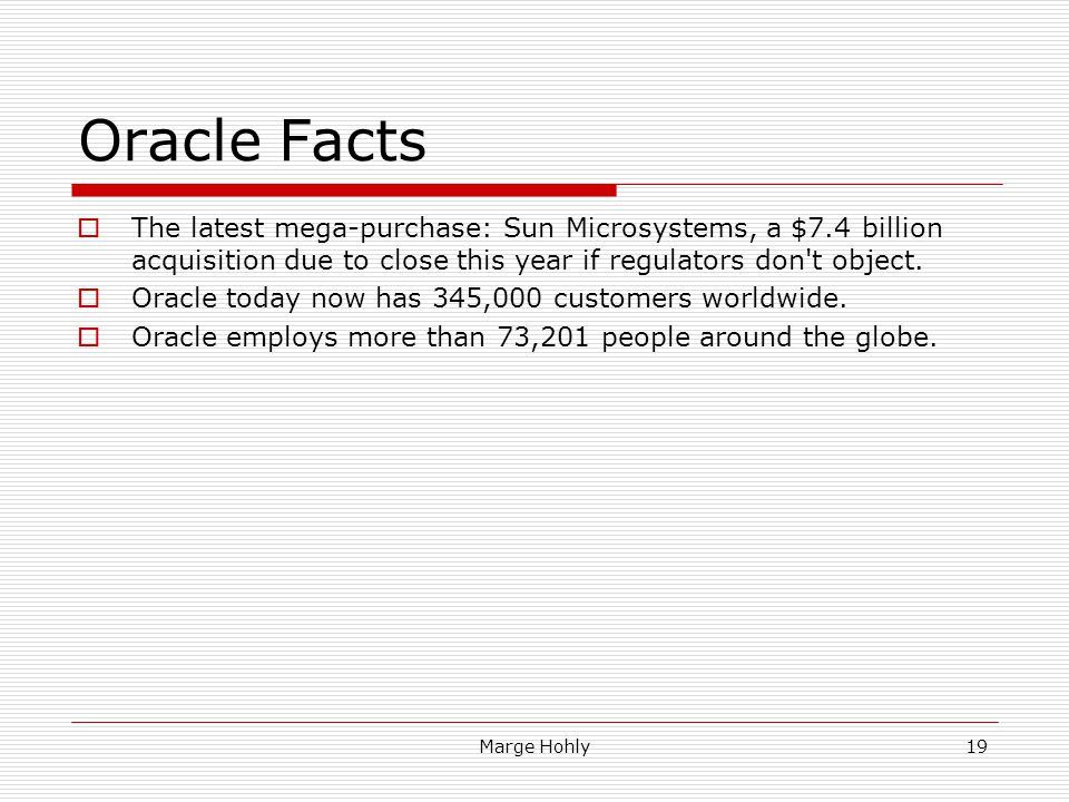 Oracle Facts The latest mega-purchase: Sun Microsystems, a $7.4 billion acquisition due to close this year if regulators don't object. Oracle today no