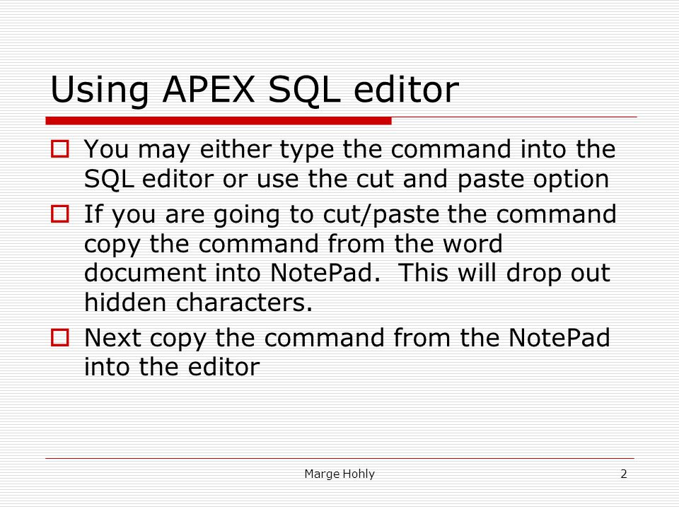 Marge Hohly2 Using APEX SQL editor You may either type the command into the SQL editor or use the cut and paste option If you are going to cut/paste t