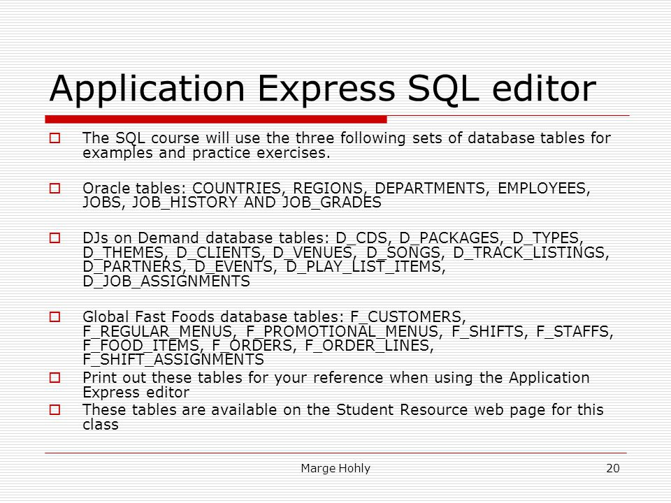 Marge Hohly20 Application Express SQL editor The SQL course will use the three following sets of database tables for examples and practice exercises.