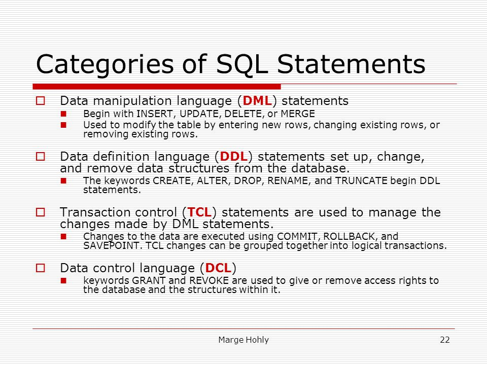 Marge Hohly22 Categories of SQL Statements Data manipulation language (DML) statements Begin with INSERT, UPDATE, DELETE, or MERGE Used to modify the