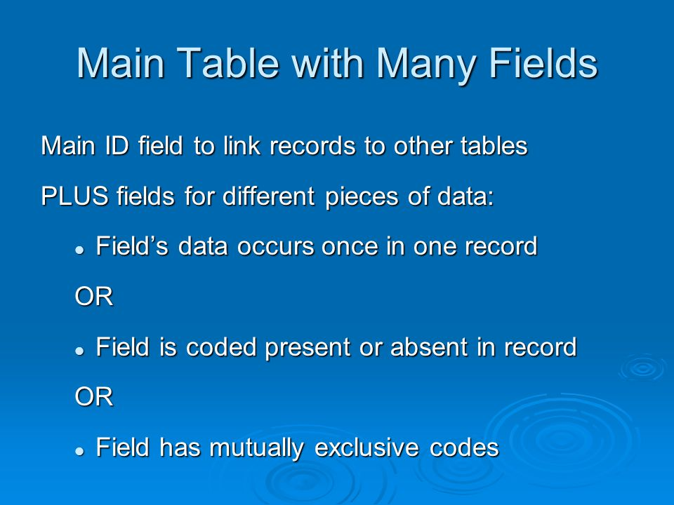 Main Table with Many Fields Main ID field to link records to other tables PLUS fields for different pieces of data: Fields data occurs once in one rec