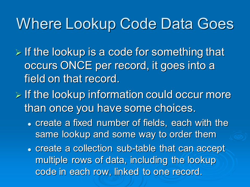 Where Lookup Code Data Goes If the lookup is a code for something that occurs ONCE per record, it goes into a field on that record. If the lookup is a