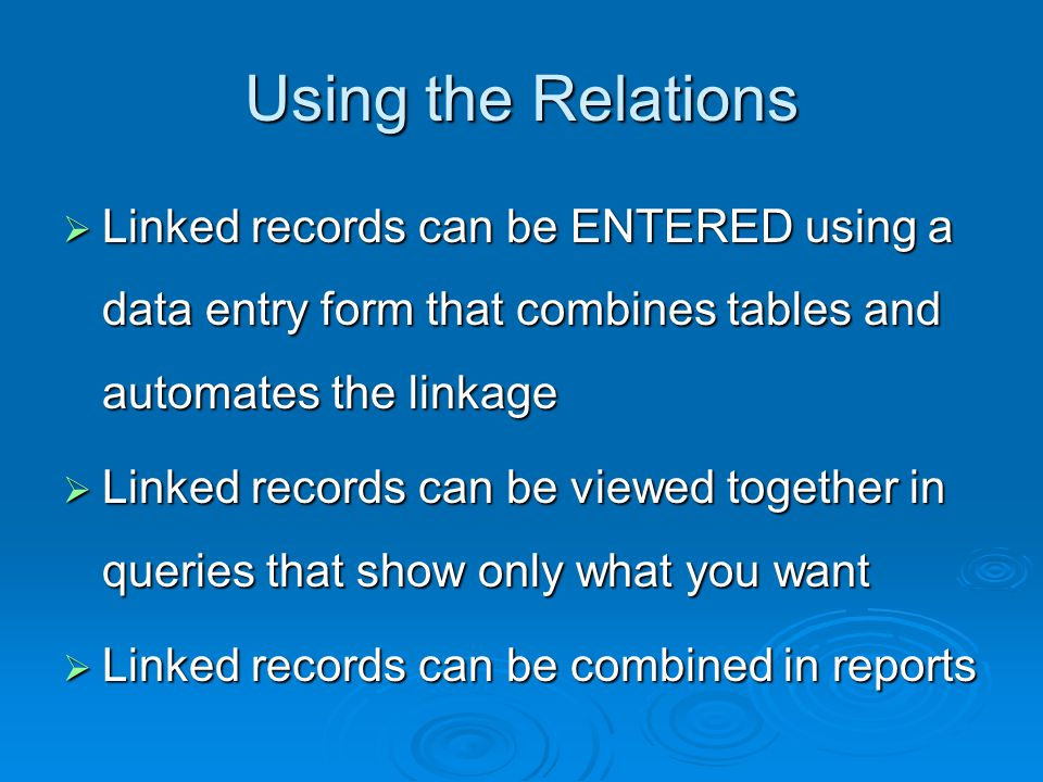 Using the Relations Linked records can be ENTERED using a data entry form that combines tables and automates the linkage Linked records can be ENTERED using a data entry form that combines tables and automates the linkage Linked records can be viewed together in queries that show only what you want Linked records can be viewed together in queries that show only what you want Linked records can be combined in reports Linked records can be combined in reports