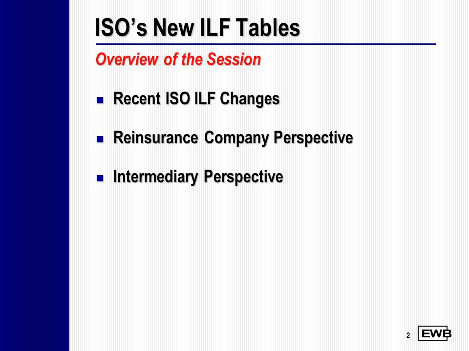 2 Recent ISO ILF Changes Recent ISO ILF Changes Reinsurance Company Perspective Reinsurance Company Perspective Intermediary Perspective Intermediary