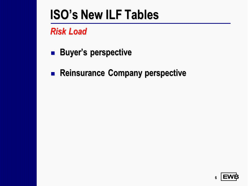 6 Buyers perspective Buyers perspective Reinsurance Company perspective Reinsurance Company perspective Risk Load ISOs New ILF Tables