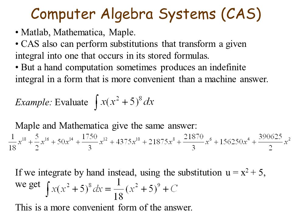 Computer Algebra Systems (CAS) Matlab, Mathematica, Maple. CAS also can perform substitutions that transform a given integral into one that occurs in