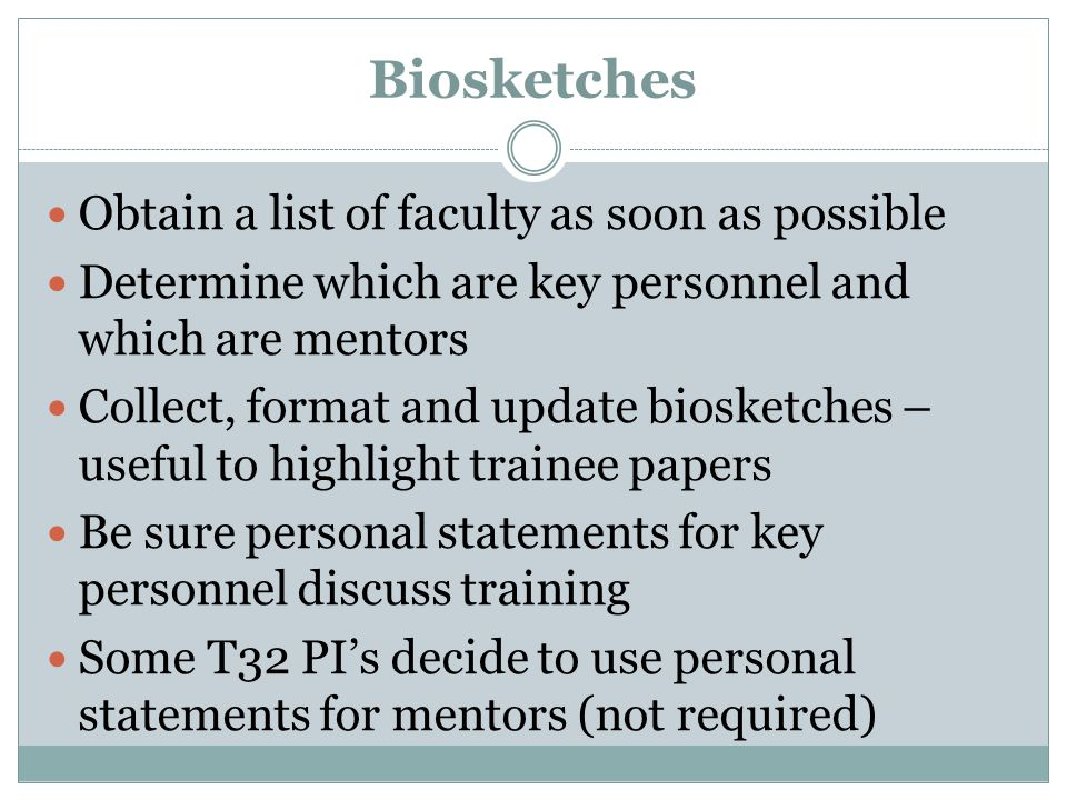 Biosketches Obtain a list of faculty as soon as possible Determine which are key personnel and which are mentors Collect, format and update biosketches – useful to highlight trainee papers Be sure personal statements for key personnel discuss training Some T32 PIs decide to use personal statements for mentors (not required)