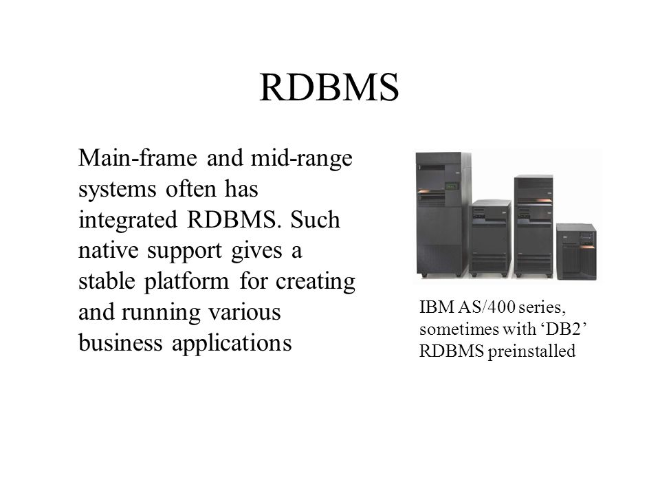 RDBMS IBM AS/400 series, sometimes with DB2 RDBMS preinstalled Main-frame and mid-range systems often has integrated RDBMS. Such native support gives
