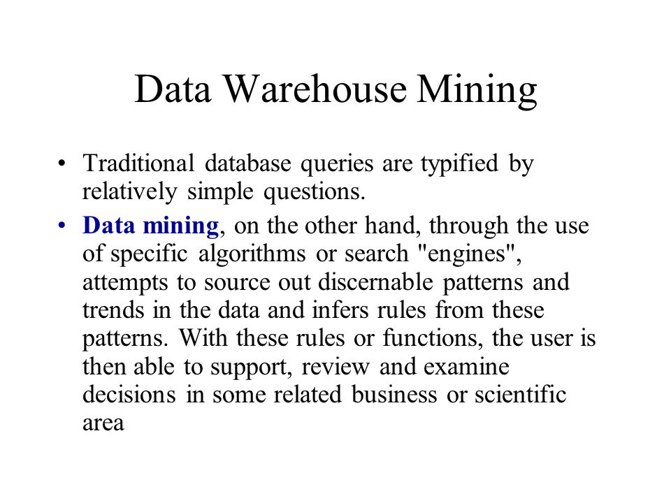 Data Warehouse Mining Traditional database queries are typified by relatively simple questions. Data mining, on the other hand, through the use of spe