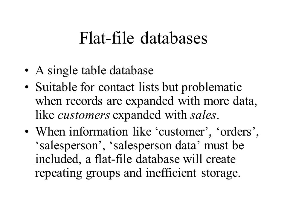 Problem with flat-file databases = repeating groups Table Customers Table Orders The solution is a split-up into related tables, linked through Customer ID