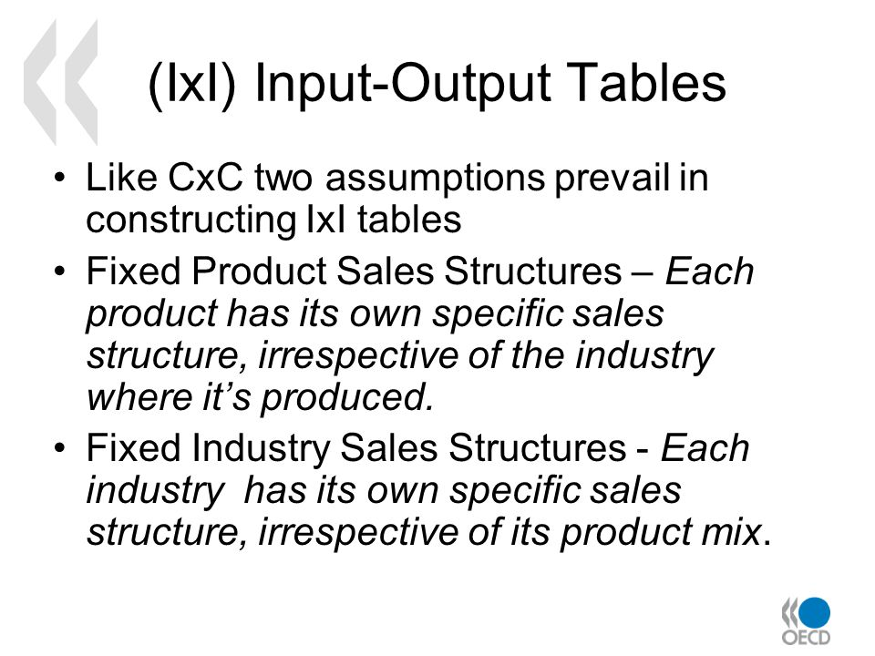 (IxI) Input-Output Tables Like CxC two assumptions prevail in constructing IxI tables Fixed Product Sales Structures – Each product has its own specific sales structure, irrespective of the industry where its produced.
