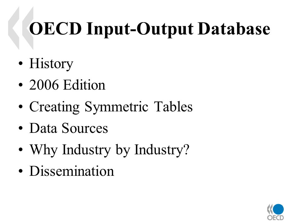 OECD Input-Output Database History 2006 Edition Creating Symmetric Tables Data Sources Why Industry by Industry.