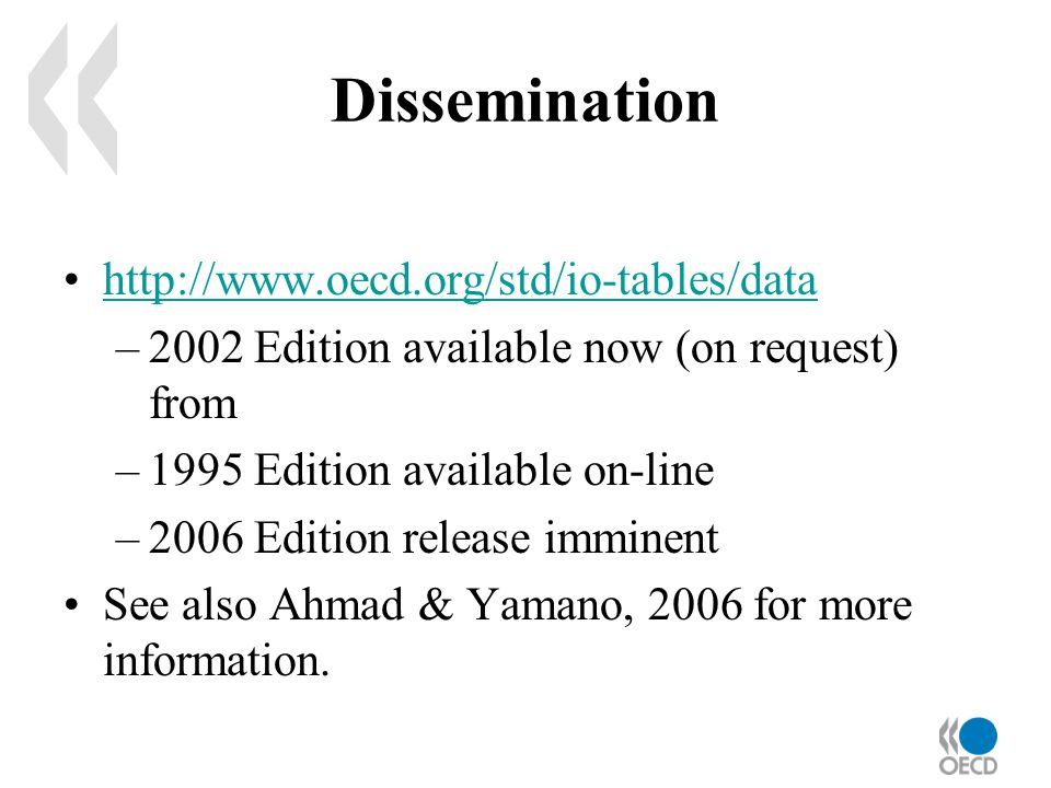Dissemination http://www.oecd.org/std/io-tables/data –2002 Edition available now (on request) from –1995 Edition available on-line –2006 Edition release imminent See also Ahmad & Yamano, 2006 for more information.