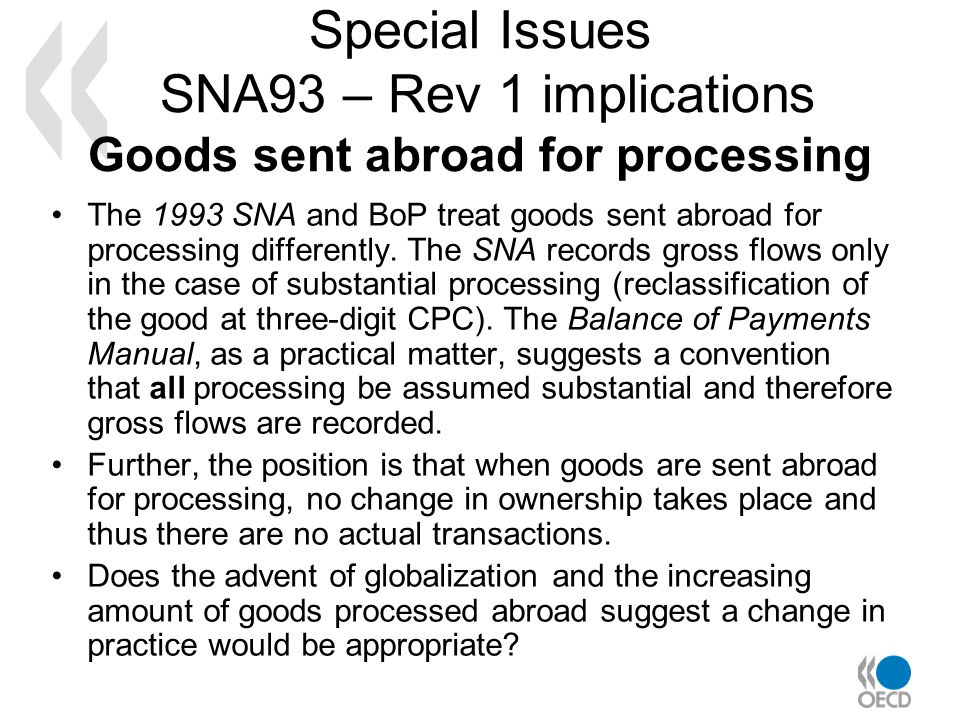 Special Issues SNA93 – Rev 1 implications Goods sent abroad for processing The 1993 SNA and BoP treat goods sent abroad for processing differently.