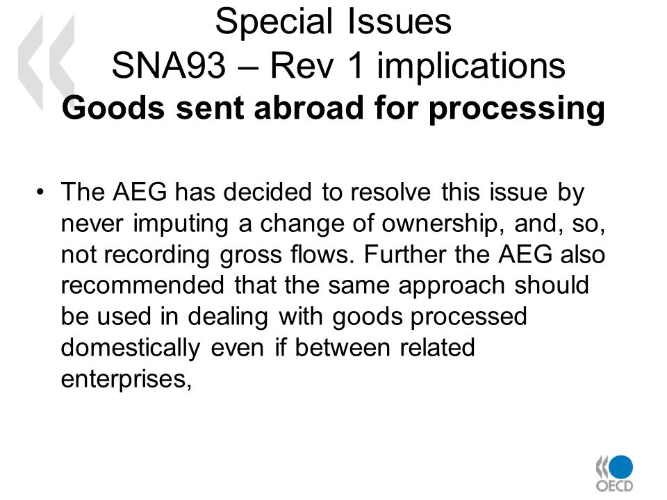 Special Issues SNA93 – Rev 1 implications Goods sent abroad for processing The AEG has decided to resolve this issue by never imputing a change of ownership, and, so, not recording gross flows.