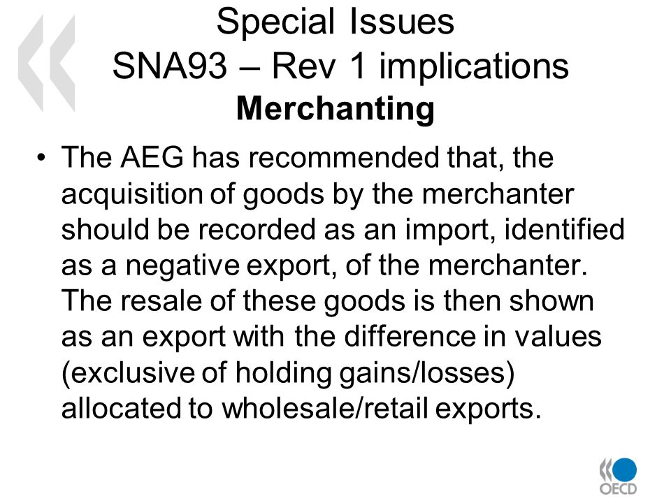 Special Issues SNA93 – Rev 1 implications Merchanting The AEG has recommended that, the acquisition of goods by the merchanter should be recorded as an import, identified as a negative export, of the merchanter.