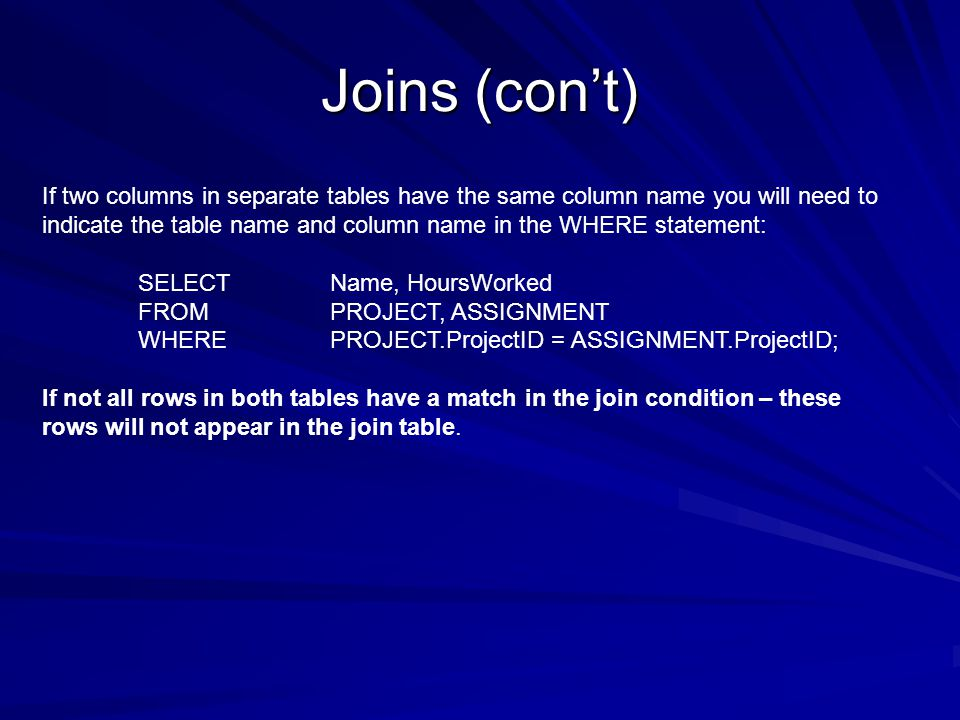 Joins (cont) If two columns in separate tables have the same column name you will need to indicate the table name and column name in the WHERE statement: SELECT Name, HoursWorked FROMPROJECT, ASSIGNMENT WHEREPROJECT.ProjectID = ASSIGNMENT.ProjectID; If not all rows in both tables have a match in the join condition – these rows will not appear in the join table.