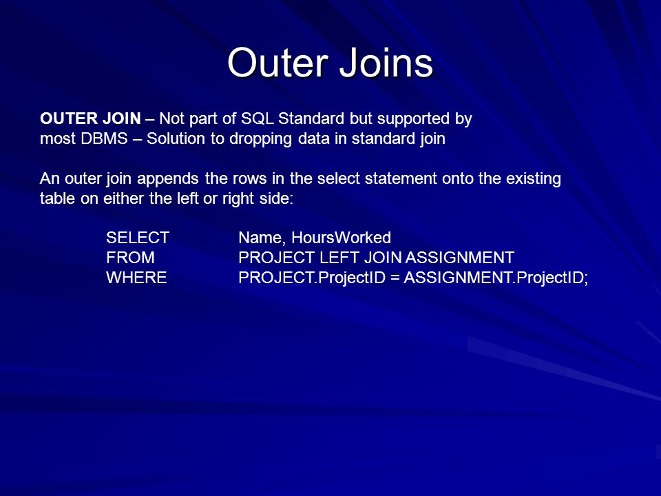 Outer Joins OUTER JOIN – Not part of SQL Standard but supported by most DBMS – Solution to dropping data in standard join An outer join appends the rows in the select statement onto the existing table on either the left or right side: SELECTName, HoursWorked FROMPROJECT LEFT JOIN ASSIGNMENT WHEREPROJECT.ProjectID = ASSIGNMENT.ProjectID;