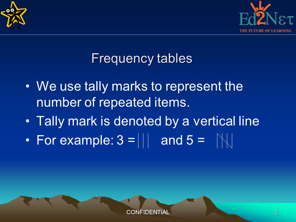 CONFIDENTIAL 6 Frequency tables square trianglecircle trianglesquare circle squareTriangles Shapes TallyNumber Triangle III 3 Square IIII 4 Circle II 2 The frequency table is: