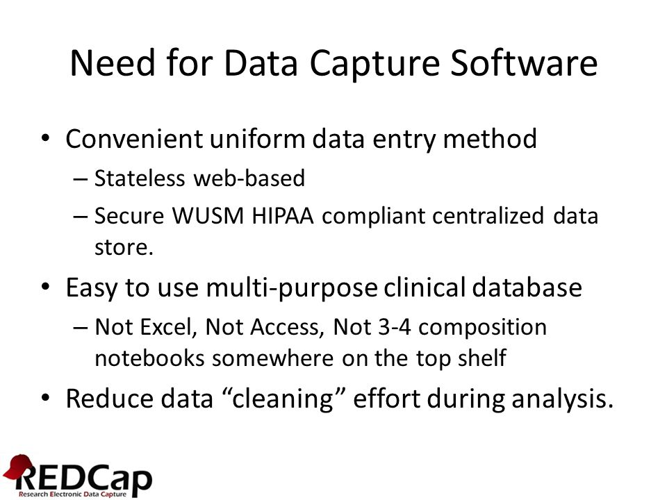REDCap System (What is it?) Easy to use, web based Research data capture system Metadata (Form) driven data store development Generic clinical data system with adaptable features covering Surveys, Cross-sectional, and longitudinal study models Provides data validation at time of entry, and user based data access restrictions.