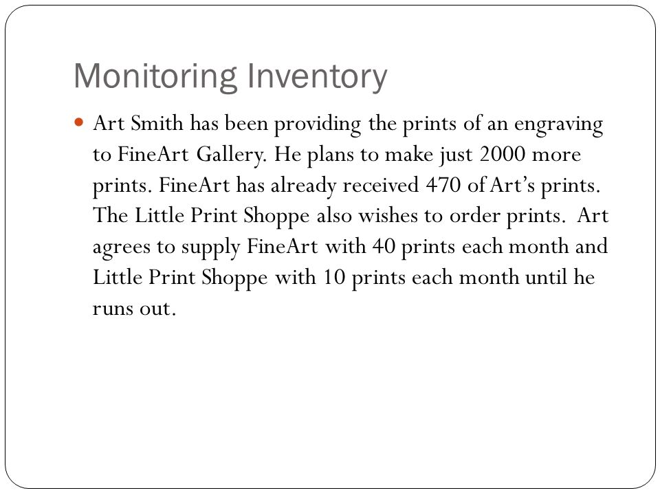 Monitoring Inventory Art Smith has been providing the prints of an engraving to FineArt Gallery. He plans to make just 2000 more prints. FineArt has a